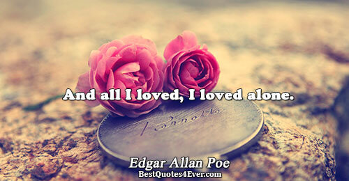 And all I loved, I loved alone.. Edgar Allan Poe Love Sayings