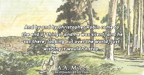 And by and by Christopher Robin came to the end of things, and he was silent,