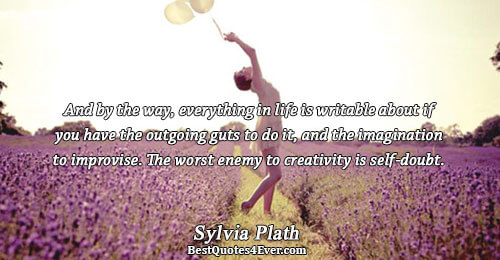 And by the way, everything in life is writable about if you have the outgoing guts