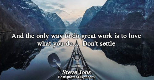 And the only way to do great work is to love what you do.... Don't settle.
