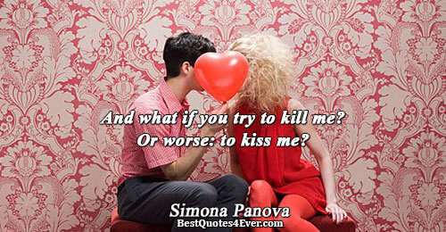 And what if you try to kill me? Or worse: to kiss me?. Simona Panova Love