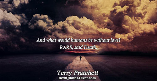 And what would humans be without love? RARE, said Death.. Terry Pratchett Love Quotes