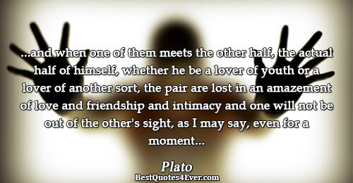 ...and when one of them meets the other half, the actual half of himself, whether he