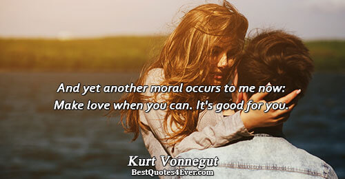 And yet another moral occurs to me now: Make love when you can. It's good for