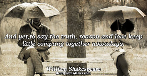 And yet,to say the truth, reason and love keep little company together nowadays.. William Shakespeare Quotes