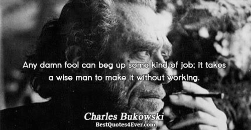 Any damn fool can beg up some kind of job; it takes a wise man to