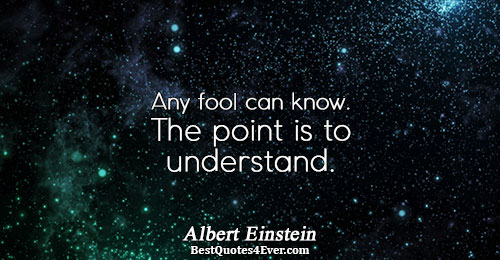 Any fool can know. The point is to understand.. Albert Einstein Knowledge Quotes