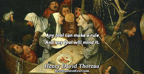 Any fool can make a rule And any fool will mind it.. Henry David Thoreau Humor