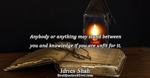 Anybody or anything may stand between you and knowledge if you are unfit for it.. Idries