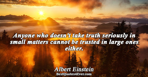 Anyone who doesn't take truth seriously in small matters cannot be trusted in large ones either..