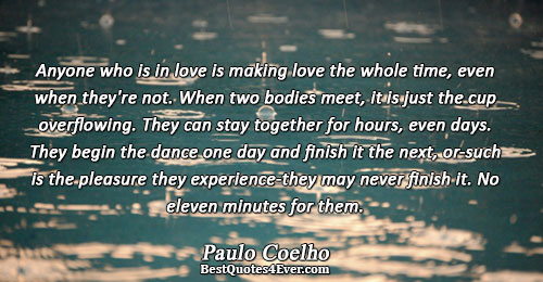 Anyone who is in love is making love the whole time, even when they're not. When