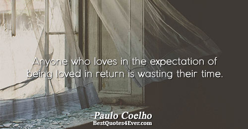 Anyone who loves in the expectation of being loved in return is wasting their time.. Paulo