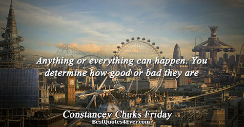 Anything or everything can happen. You determine how good or bad they are. Constancev Chuks Friday