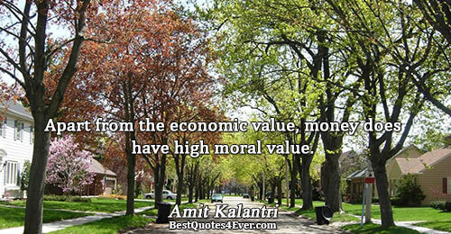 Apart from the economic value, money does have high moral value.. Amit Kalantri Best Inspirational Quotes