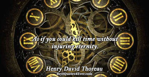 As if you could kill time without injuring eternity.. Henry David Thoreau Famous Wisdom Quotes