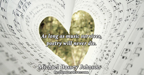 As long as music survives, poetry will never die.. Michael Bassey Johnson Quotes About Death