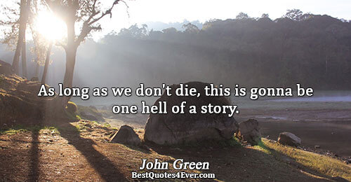As long as we don't die, this is gonna be one hell of a story.. John