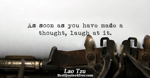 As soon as you have made a thought, laugh at it.. Lao Tzu Best Philosophy Quotes