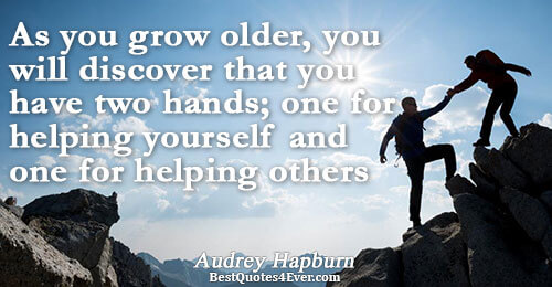 As you grow older, you will discover that you have two hands; one for helping yourself