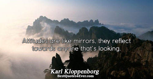 Attitudes are like mirrors, they reflect towards anyone that's looking.. Karl Kloppenborg Best Work Quotes