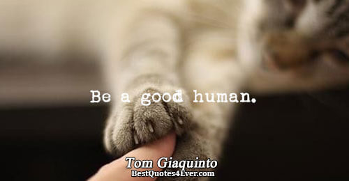 Be a good human.. Tom Giaquinto Happiness Sayings