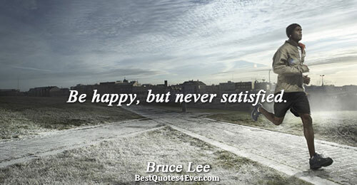 Be happy, but never satisfied.. Bruce Lee Famous Life Quotes
