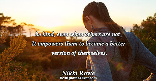 be kind, even when others are not, It empowers them to become a better version of