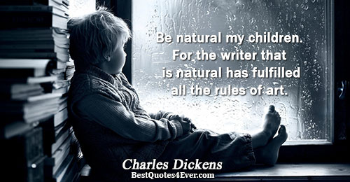 Be natural my children. For the writer that is natural has fulfilled all the rules of
