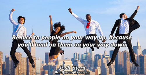 Be nice to people on your way up, because you'll land on them on your way