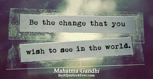 Be the change that you wish to see in the world.. Mahatma Gandhi Best Inspirational Quotes