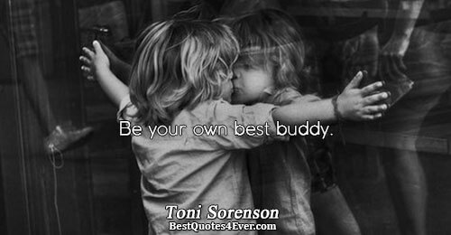Be your own best buddy.. Toni Sorenson Love Quotes