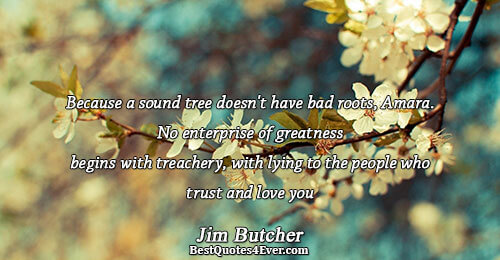 Because a sound tree doesn't have bad roots, Amara. No enterprise of greatness begins with treachery,