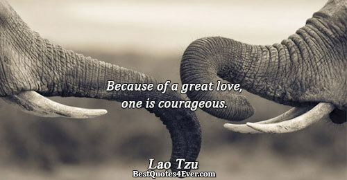 Because of a great love, one is courageous.. Lao Tzu Love Sayings