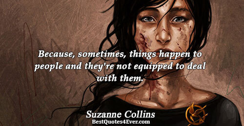 Because, sometimes, things happen to people and they're not equipped to deal with them.. Suzanne Collins