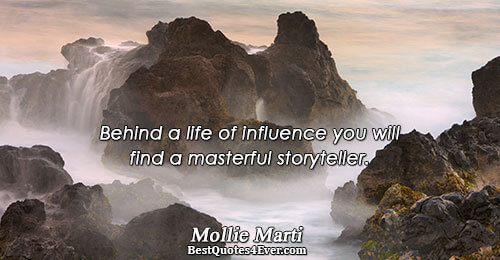 Behind a life of influence you will find a masterful storyteller.. Mollie Marti Famous Reflection Quotes