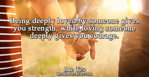 Being deeply loved by someone gives you strength, while loving someone deeply gives you courage.. Lao