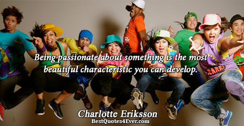 Being passionate about something is the most beautiful characteristic you can develop.. Charlotte Eriksson Life Quotes