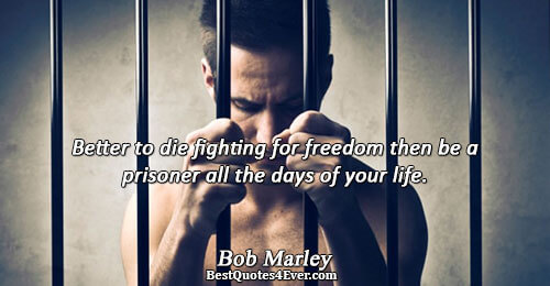 Better to die fighting for freedom then be a prisoner all the days of your life..