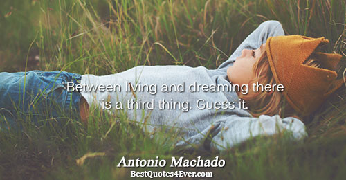 Between living and dreaming there is a third thing. Guess it.. Antonio Machado Life Quotes