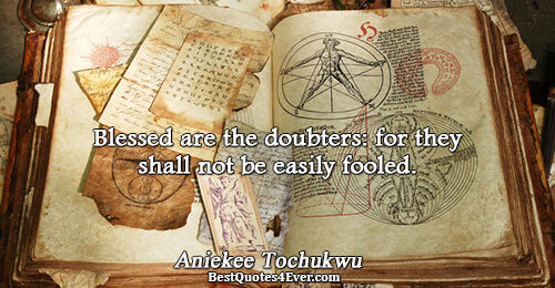 Blessed are the doubters: for they shall not be easily fooled.. Aniekee Tochukwu Philosophy Quotes