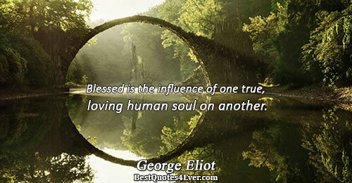 Blessed is the influence of one true, loving human soul on another.. George Eliot Best Love