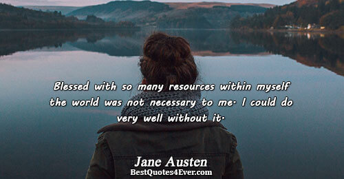 Blessed with so many resources within myself the world was not necessary to me. I could