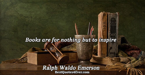 Books are for nothing but to inspire. Ralph Waldo Emerson Books Messages