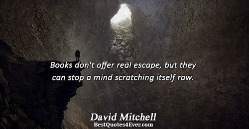 Books don't offer real escape, but they can stop a mind scratching itself raw.. David Mitchell
