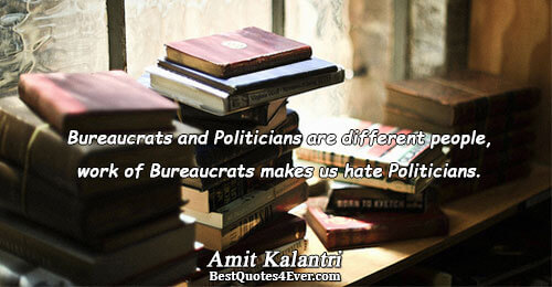 Bureaucrats and Politicians are different people, work of Bureaucrats makes us hate Politicians.. Amit Kalantri Inspirational
