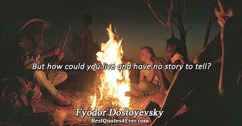 But how could you live and have no story to tell?. Fyodor Dostoyevsky Life Messages