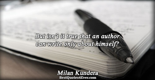 But isn't it true that an author can write only about himself?. Milan Kundera Writing Sayings