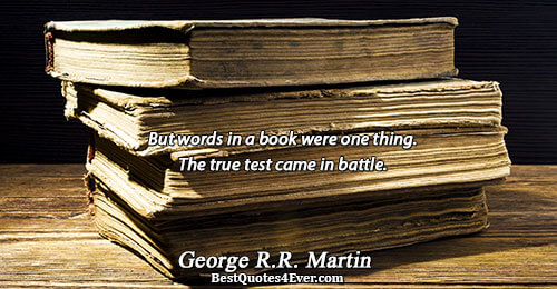But words in a book were one thing. The true test came in battle.. George R.R.