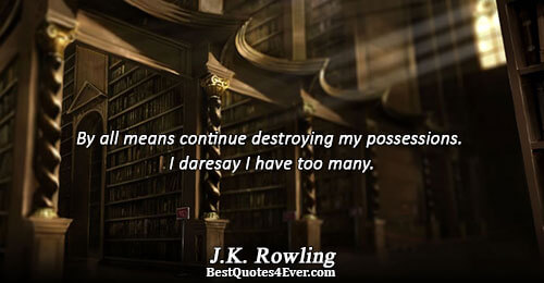 By all means continue destroying my possessions. I daresay I have too many.. J.K. Rowling Humor