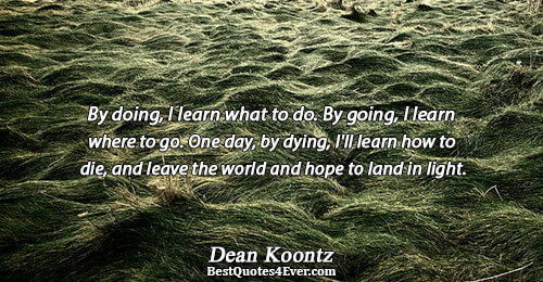 By doing, I learn what to do. By going, I learn where to go. One day,
